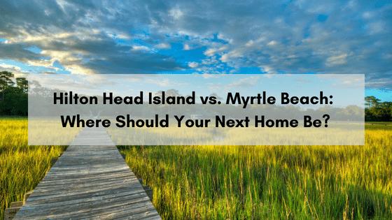 Hilton Head Vs. Myrtle Beach: Where Should Your Next Home Be?   H&D Properties